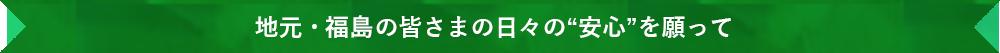 """地元・福島の皆さまの日々の""""安心""""を願って"""